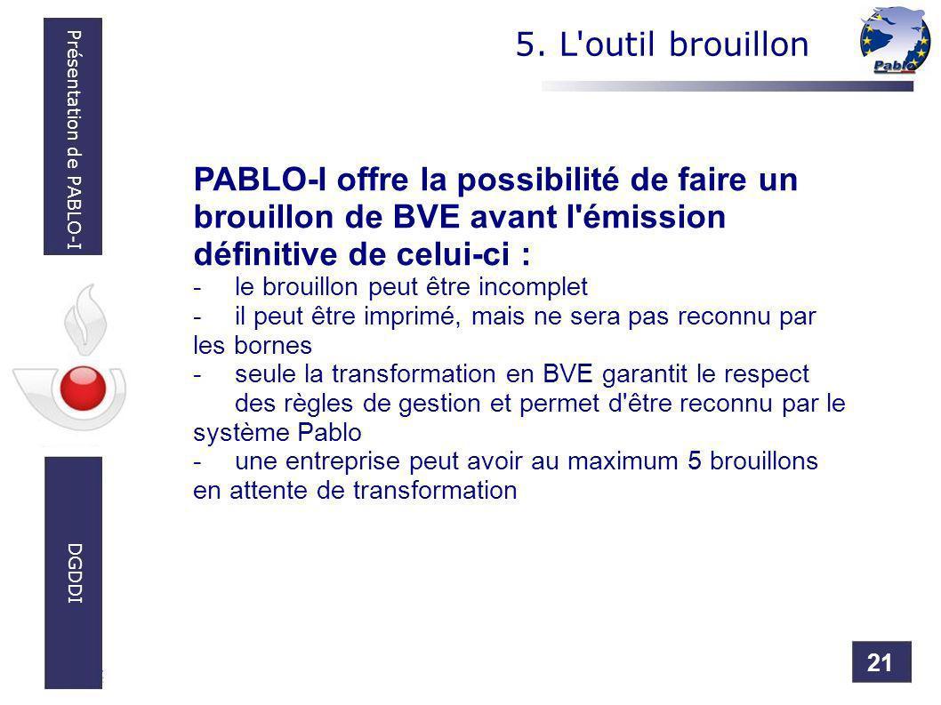 21 Présentation de PABLO-I DGDDI 5. L'outil brouillon PABLO-I offre la possibilité de faire un brouillon de BVE avant l'émission définitive de celui-c