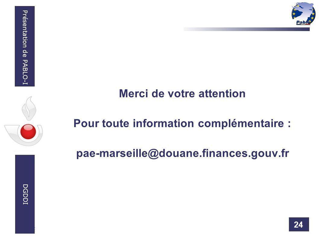 24 Présentation de PABLO-I DGDDI Merci de votre attention Pour toute information complémentaire : pae-marseille@douane.finances.gouv.fr