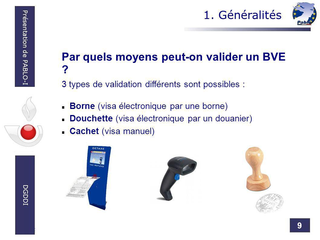 9 Présentation de PABLO-I DGDDI Par quels moyens peut-on valider un BVE ? 3 types de validation différents sont possibles : Borne (visa électronique p