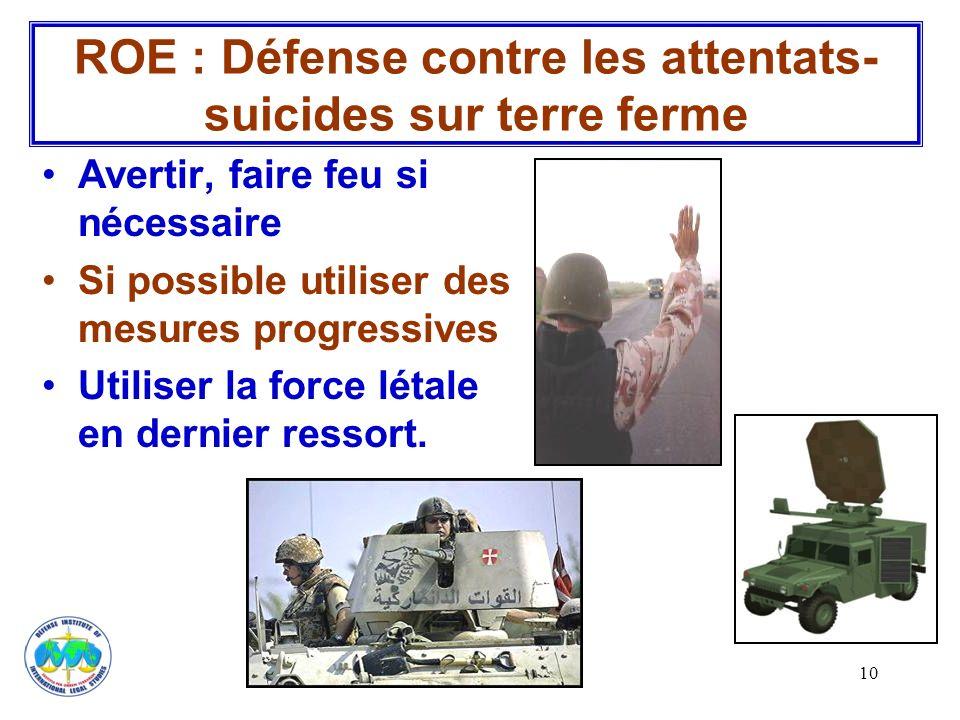 10 Avertir, faire feu si nécessaire Si possible utiliser des mesures progressives Utiliser la force létale en dernier ressort. ROE : Défense contre le