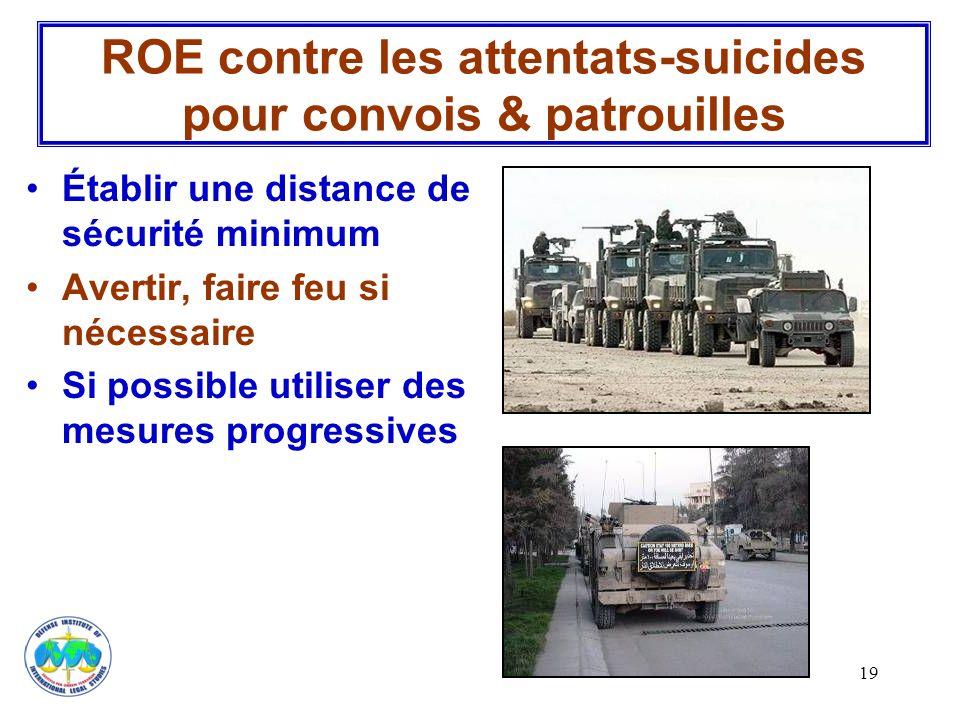 19 ROE contre les attentats-suicides pour convois & patrouilles Établir une distance de sécurité minimum Avertir, faire feu si nécessaire Si possible
