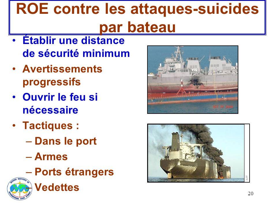 20 ROE contre les attaques-suicides par bateau Établir une distance de sécurité minimum Avertissements progressifs Ouvrir le feu si nécessaire Tactiqu