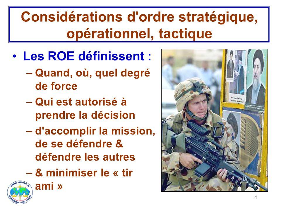 4 Les ROE définissent : –Quand, où, quel degré de force –Qui est autorisé à prendre la décision –d'accomplir la mission, de se défendre & défendre les