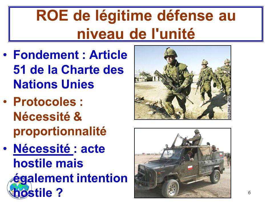 6 ROE de légitime défense au niveau de l'unité Fondement : Article 51 de la Charte des Nations Unies Protocoles : Nécessité & proportionnalité Nécessi