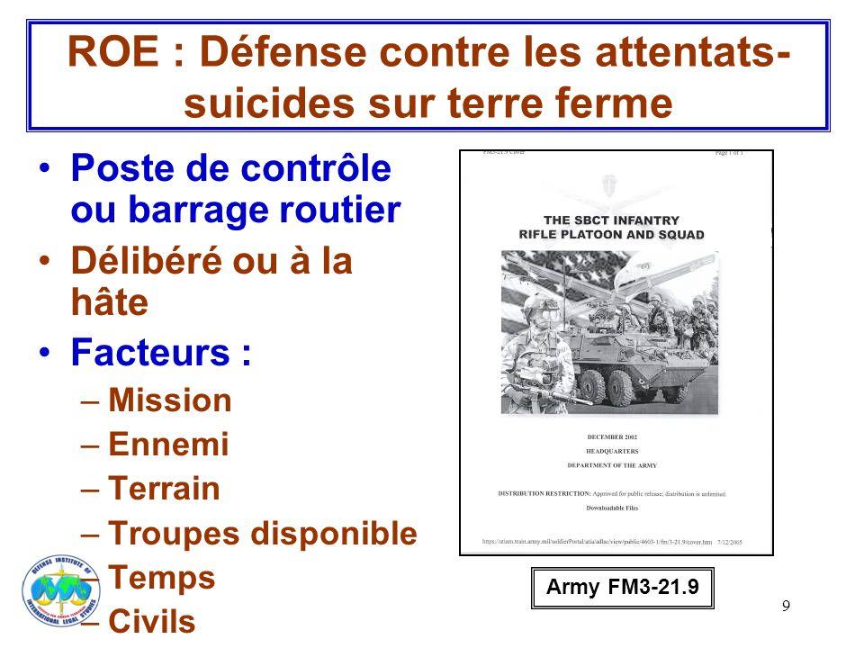 9 ROE : Défense contre les attentats- suicides sur terre ferme Poste de contrôle ou barrage routier Délibéré ou à la hâte Facteurs : –Mission –Ennemi