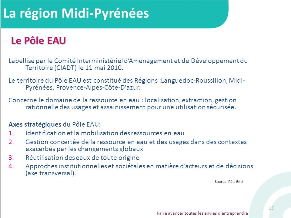 13 Le Pôle EAU Labellisé par le Comité Interministériel dAménagement et de Développement du Territoire (CIADT) le 11 mai 2010. Le territoire du Pôle E