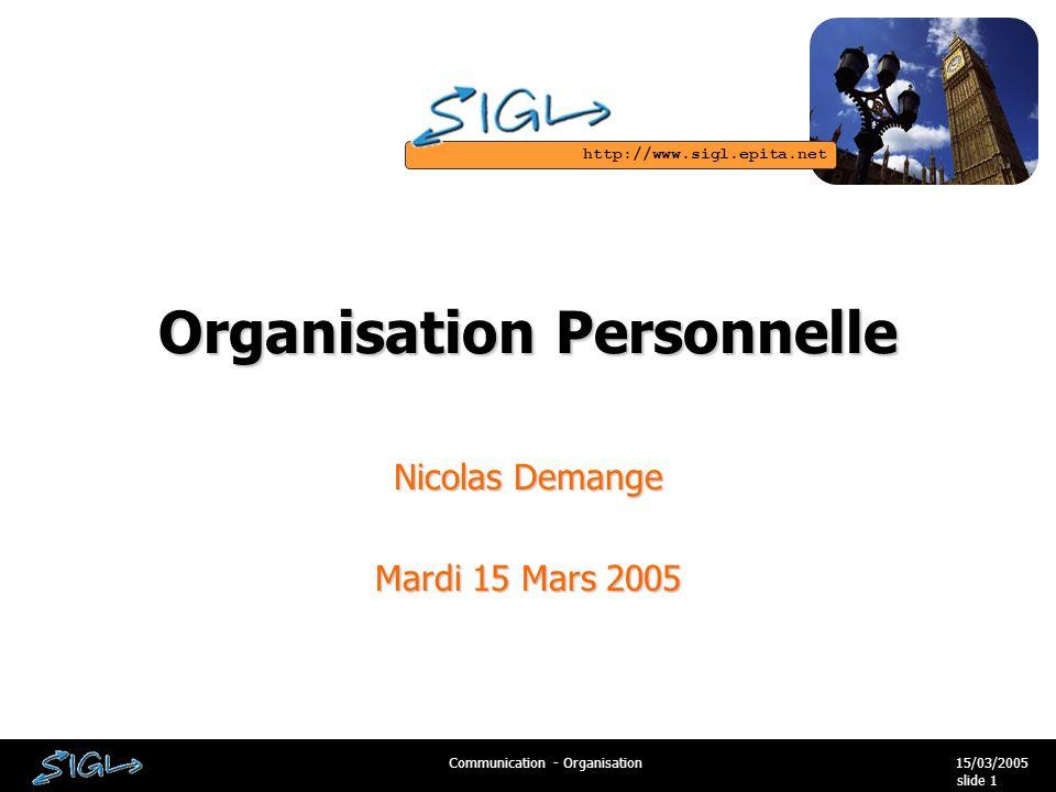 http://www.sigl.epita.net 15/03/2005Communication - Organisation slide 1 Organisation Personnelle Nicolas Demange Mardi 15 Mars 2005