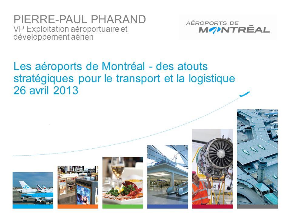 Les aéroports de Montréal - des atouts stratégiques pour le transport et la logistique 26 avril 2013 PIERRE-PAUL PHARAND VP Exploitation aéroportuaire