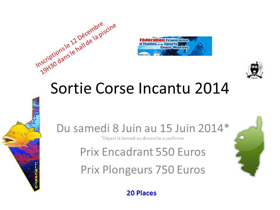 Sortie Corse Incantu 2014 Du samedi 8 Juin au 15 Juin 2014* °Départ le Samedi ou dimanche a confirmer Prix Encadrant 550 Euros Prix Plongeurs 750 Euro