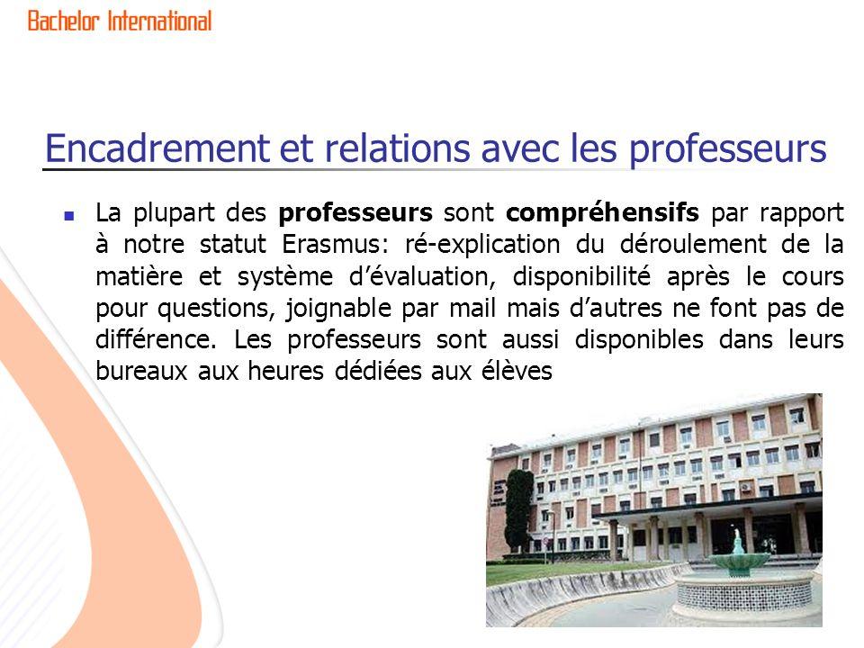 Encadrement et relations avec les professeurs La plupart des professeurs sont compréhensifs par rapport à notre statut Erasmus: ré-explication du déro