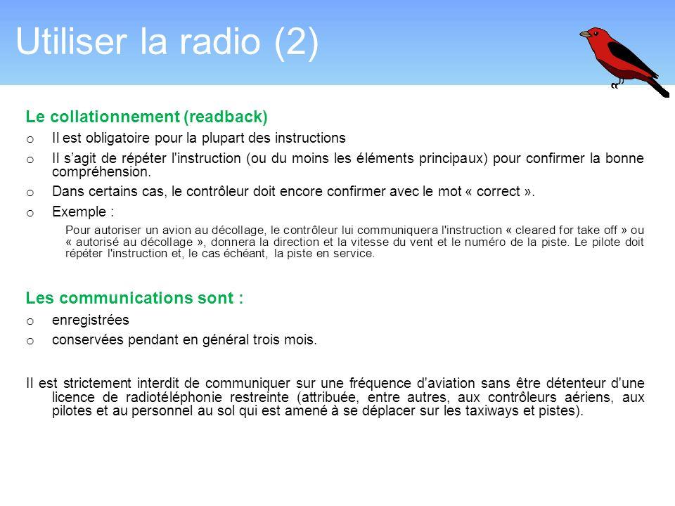 Utiliser la radio (2) Le collationnement (readback) o Il est obligatoire pour la plupart des instructions o Il sagit de répéter l'instruction (ou du m