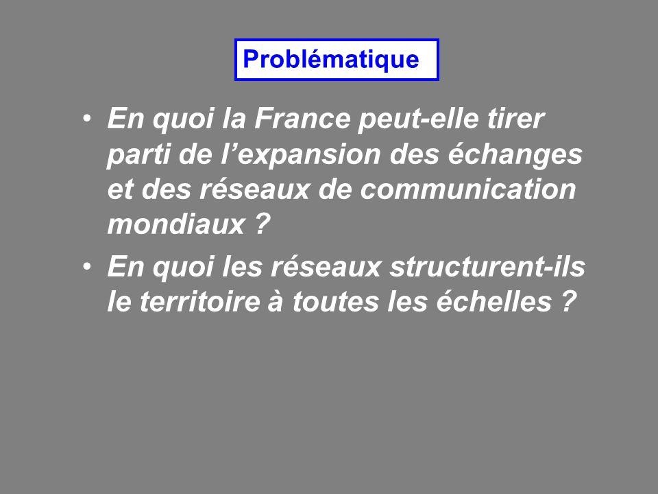 En quoi la France peut-elle tirer parti de lexpansion des échanges et des réseaux de communication mondiaux ? En quoi les réseaux structurent-ils le t