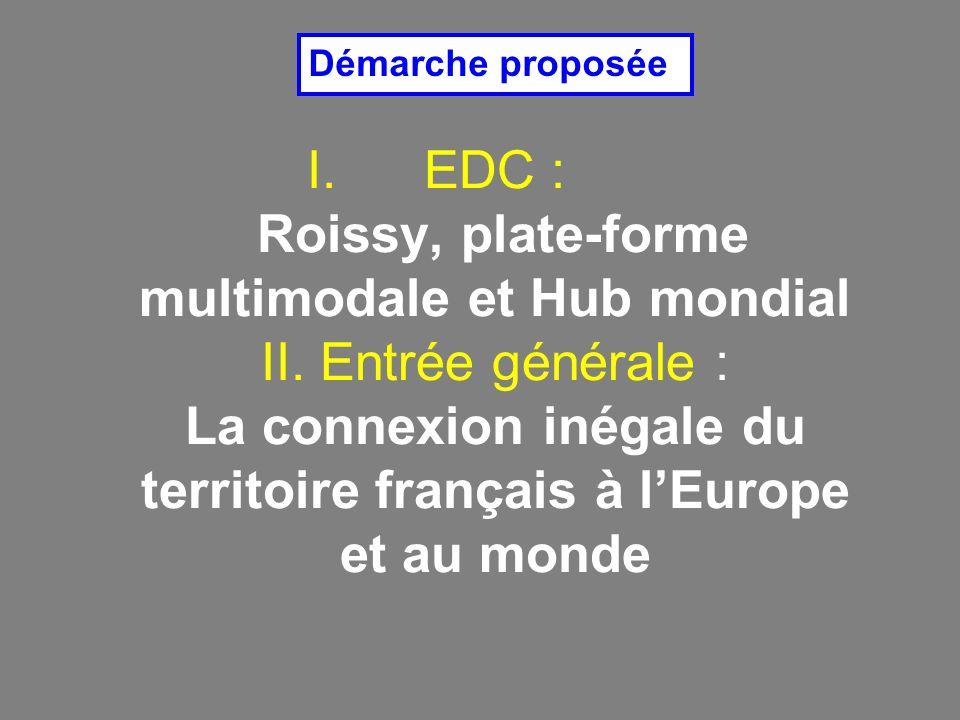 I.EDC : Roissy, plate-forme multimodale et Hub mondial II. Entrée générale : La connexion inégale du territoire français à lEurope et au monde Démarch