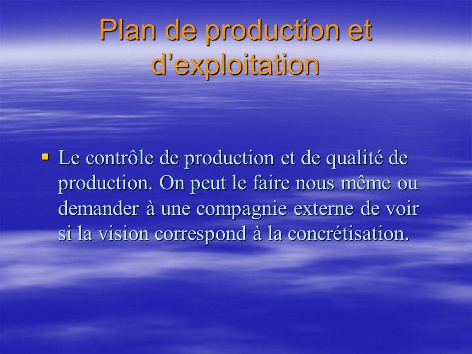 Plan de production et dexploitation Le contrôle de production et de qualité de production. On peut le faire nous même ou demander à une compagnie exte