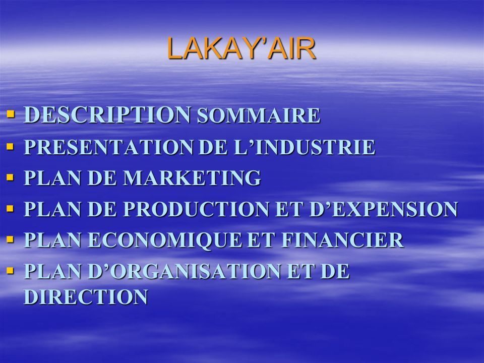 LAKAYAIR DESCRIPTION SOMMAIRE DESCRIPTION SOMMAIRE PRESENTATION DE LINDUSTRIE PRESENTATION DE LINDUSTRIE PLAN DE MARKETING PLAN DE MARKETING PLAN DE PRODUCTION ET DEXPENSION PLAN DE PRODUCTION ET DEXPENSION PLAN ECONOMIQUE ET FINANCIER PLAN ECONOMIQUE ET FINANCIER PLAN DORGANISATION ET DE DIRECTION PLAN DORGANISATION ET DE DIRECTION