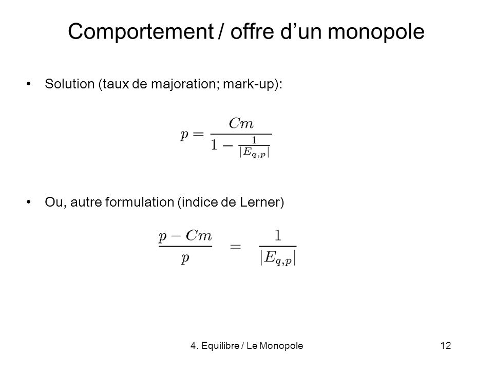 4. Equilibre / Le Monopole12 Comportement / offre dun monopole Solution (taux de majoration; mark-up): Ou, autre formulation (indice de Lerner)