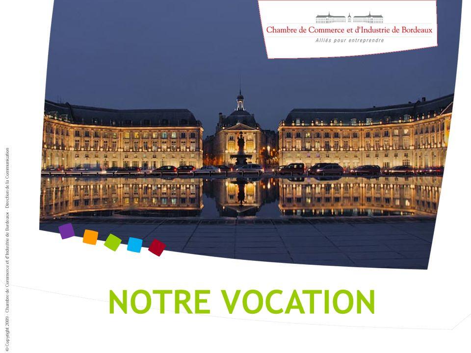 NOTRE VOCATION © Copyright 2009 - Chambre de Commerce et dIndustrie de Bordeaux - Direction de la Communication