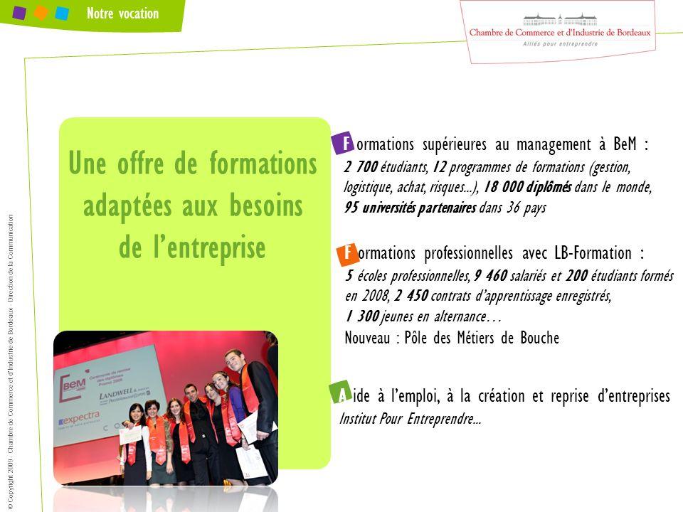 © Copyright 2009 - Chambre de Commerce et dIndustrie de Bordeaux - Direction de la Communication Notre vocation F ormations supérieures au management