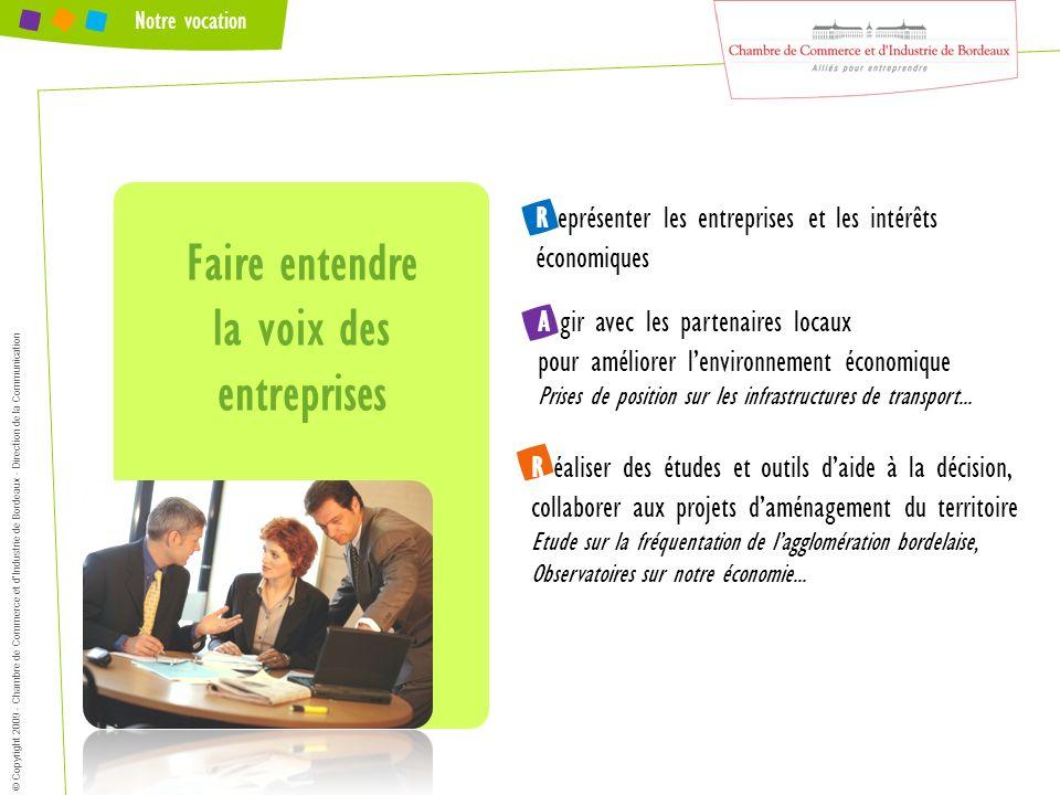 © Copyright 2009 - Chambre de Commerce et dIndustrie de Bordeaux - Direction de la Communication Notre vocation A gir avec les partenaires locaux pour
