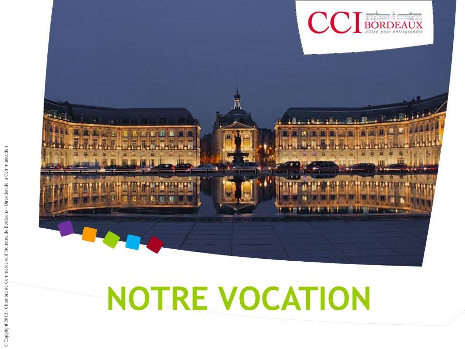 NOTRE VOCATION © Copyright 2012 - Chambre de Commerce et dIndustrie de Bordeaux - Direction de la Communication