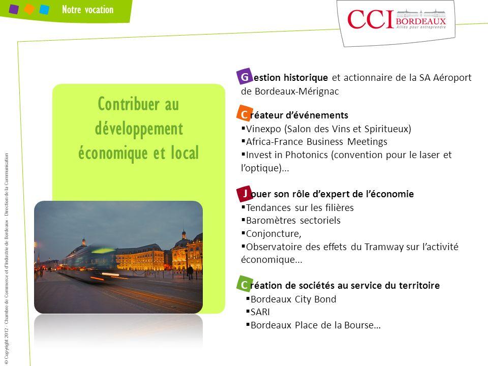 Notre vocation Contribuer au développement économique et local © Copyright 2012 - Chambre de Commerce et dIndustrie de Bordeaux - Direction de la Comm