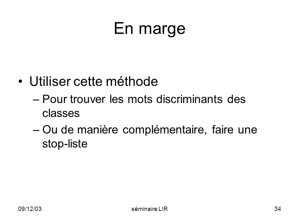 09/12/03séminaire LIR34 En marge Utiliser cette méthode –Pour trouver les mots discriminants des classes –Ou de manière complémentaire, faire une stop