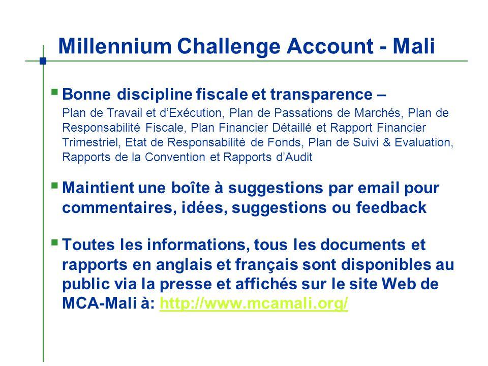Millennium Challenge Account - Mali Maintient une boîte à suggestions par email pour commentaires, idées, suggestions ou feedback Bonne discipline fiscale et transparence – Plan de Travail et dExécution, Plan de Passations de Marchés, Plan de Responsabilité Fiscale, Plan Financier Détaillé et Rapport Financier Trimestriel, Etat de Responsabilité de Fonds, Plan de Suivi & Evaluation, Rapports de la Convention et Rapports dAudit Toutes les informations, tous les documents et rapports en anglais et français sont disponibles au public via la presse et affichés sur le site Web de MCA-Mali à: http://www.mcamali.org/http://www.mcamali.org/