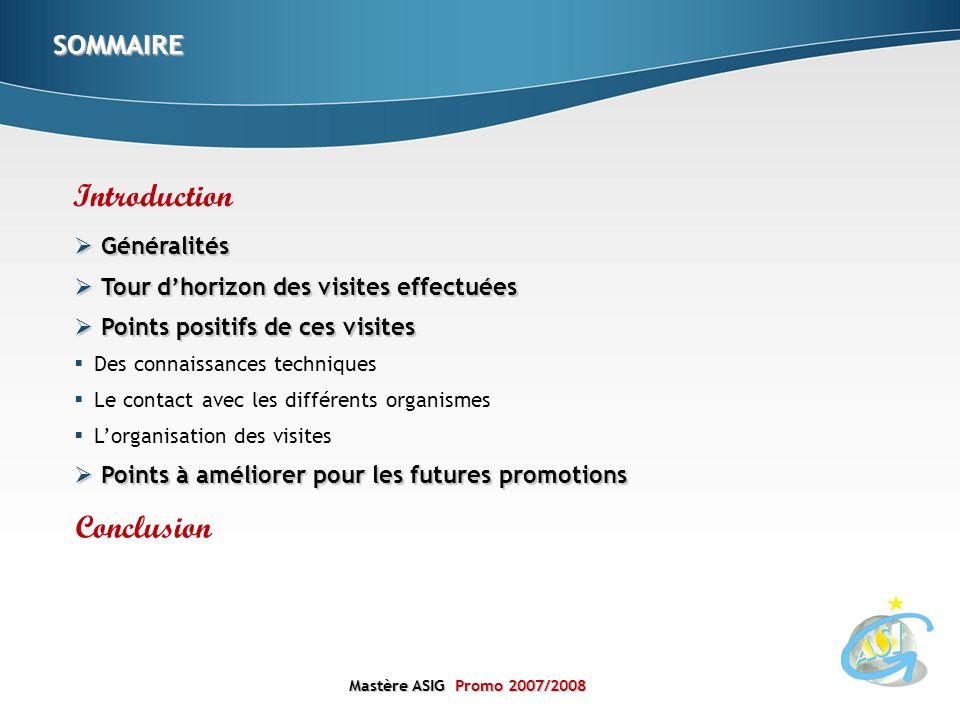 Mastère ASIGPromo 2007/2008 Mastère ASIG Promo 2007/2008 Introduction Conclusion SOMMAIRE Généralités Généralités Tour dhorizon des visites effectuées