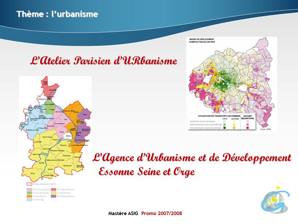 Mastère ASIGPromo 2007/2008 Mastère ASIG Promo 2007/2008 Thème : lurbanisme LAtelier Parisien dURbanisme LAgence dUrbanisme et de Développement Essonn