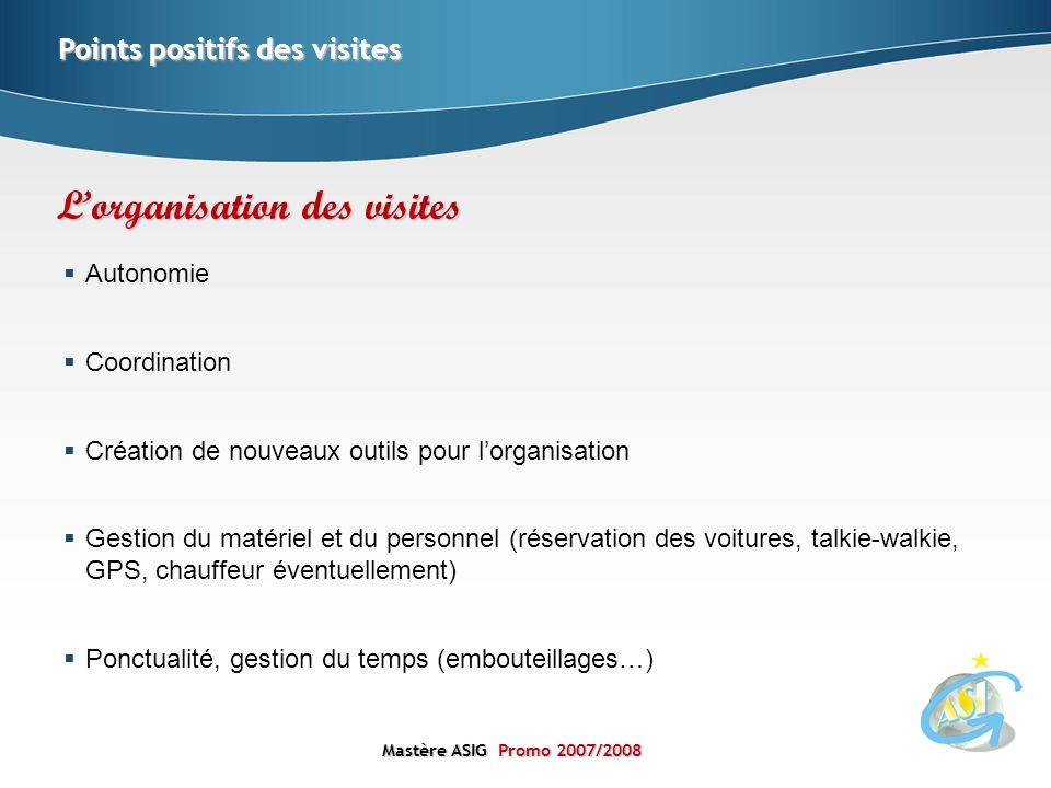 Mastère ASIGPromo 2007/2008 Mastère ASIG Promo 2007/2008 Autonomie Coordination Création de nouveaux outils pour lorganisation Gestion du matériel et