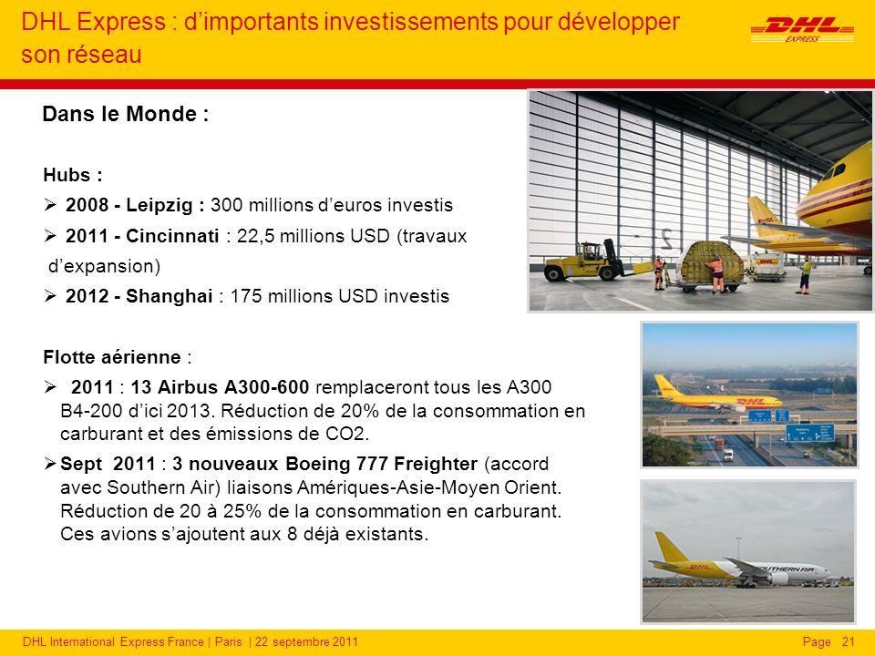 DHL International Express France | Paris | 22 septembre 2011Page DHL Express : dimportants investissements pour développer son réseau Hubs : 2008 - Leipzig : 300 millions deuros investis 2011 - Cincinnati : 22,5 millions USD (travaux dexpansion) 2012 - Shanghai : 175 millions USD investis Flotte aérienne : 2011 : 13 Airbus A300-600 remplaceront tous les A300 B4-200 dici 2013.