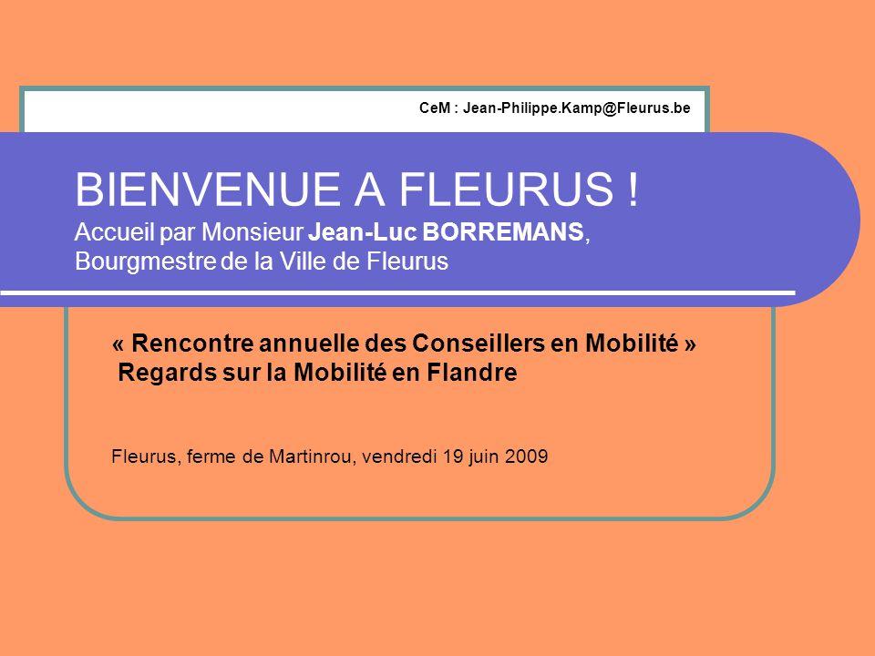 BIENVENUE A FLEURUS ! Accueil par Monsieur Jean-Luc BORREMANS, Bourgmestre de la Ville de Fleurus « Rencontre annuelle des Conseillers en Mobilité » R
