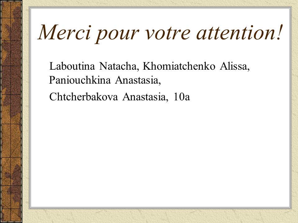 Merci pour votre attention! Laboutina Natacha, Khomiatchenko Alissa, Paniouchkina Anastasia, Chtcherbakova Anastasia, 10a