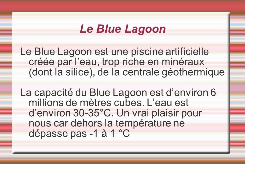 Le Blue Lagoon Le Blue Lagoon est une piscine artificielle créée par leau, trop riche en minéraux (dont la silice), de la centrale géothermique La capacité du Blue Lagoon est denviron 6 millions de mètres cubes.
