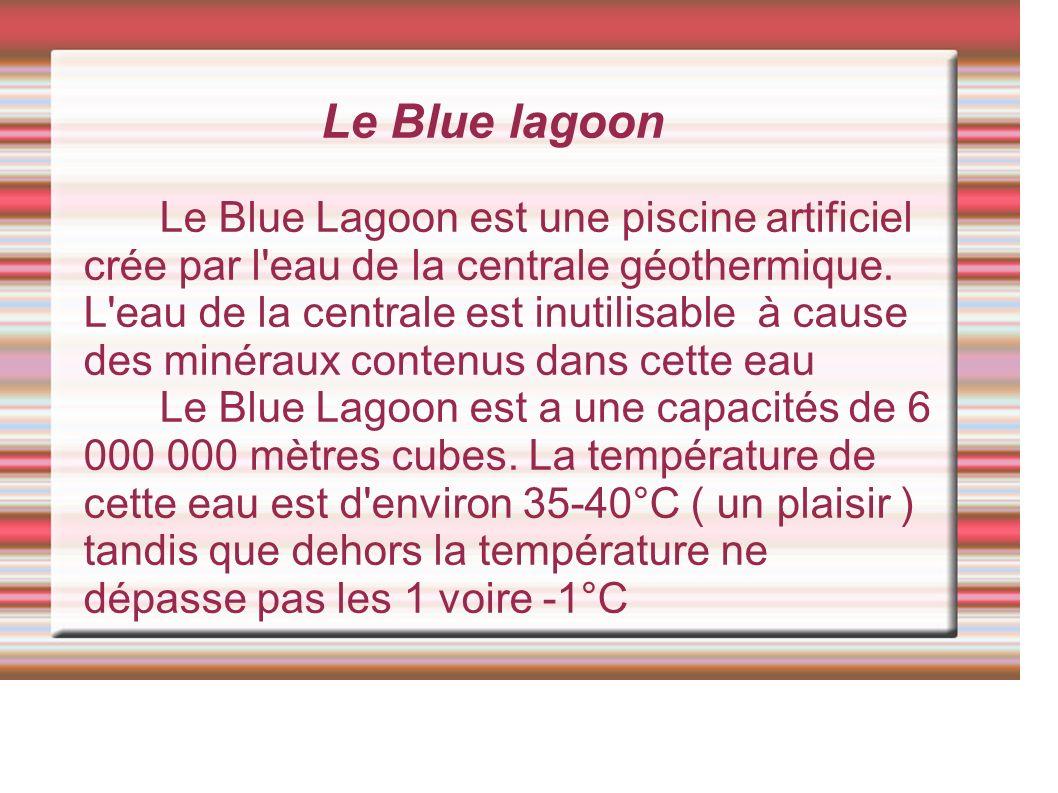 Le Blue lagoon Le Blue Lagoon est une piscine artificiel crée par l eau de la centrale géothermique.