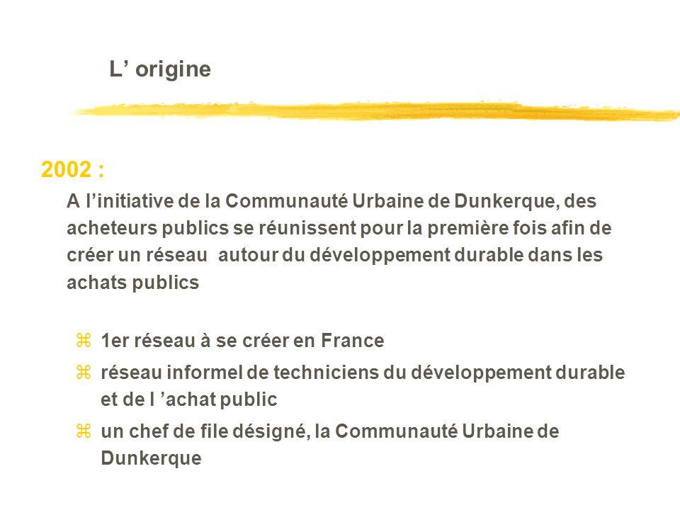 L origine 2002 : A linitiative de la Communauté Urbaine de Dunkerque, des acheteurs publics se réunissent pour la première fois afin de créer un réseau autour du développement durable dans les achats publics z1er réseau à se créer en France zréseau informel de techniciens du développement durable et de l achat public zun chef de file désigné, la Communauté Urbaine de Dunkerque