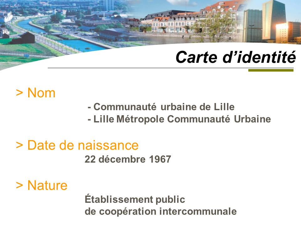 > Nom - Communauté urbaine de Lille - Lille Métropole Communauté Urbaine > Date de naissance 22 décembre 1967 > Nature Établissement public de coopération intercommunale Carte didentité