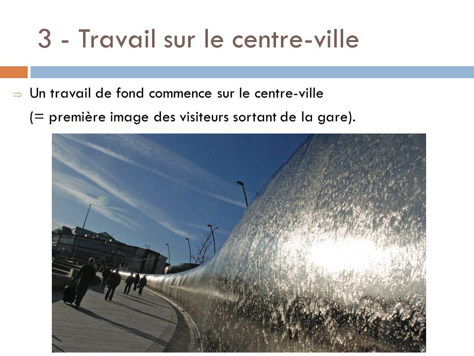 3 - Travail sur le centre-ville Un travail de fond commence sur le centre-ville (= première image des visiteurs sortant de la gare).
