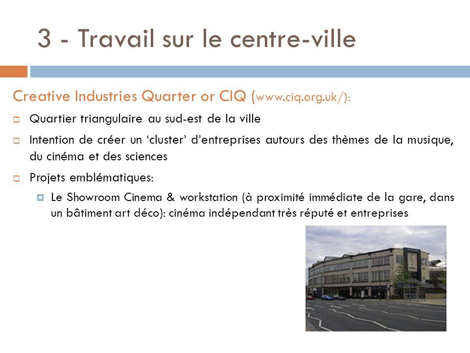 3 - Travail sur le centre-ville Creative Industries Quarter or CIQ ( www.ciq.org.uk/): Quartier triangulaire au sud-est de la ville Intention de créer