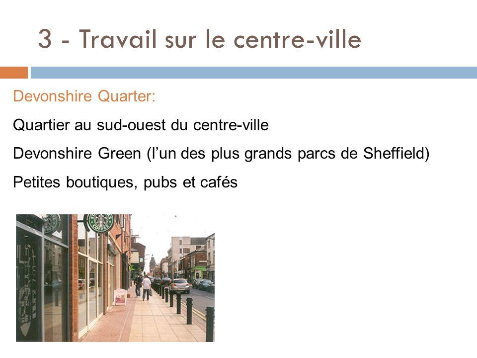 3 - Travail sur le centre-ville Devonshire Quarter: Quartier au sud-ouest du centre-ville Devonshire Green (lun des plus grands parcs de Sheffield) Pe
