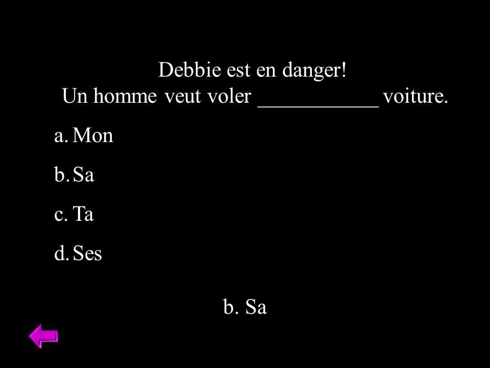Debbie est en danger! Un homme veut voler ___________ voiture. a.Mon b.Sa c.Ta d.Ses b. Sa