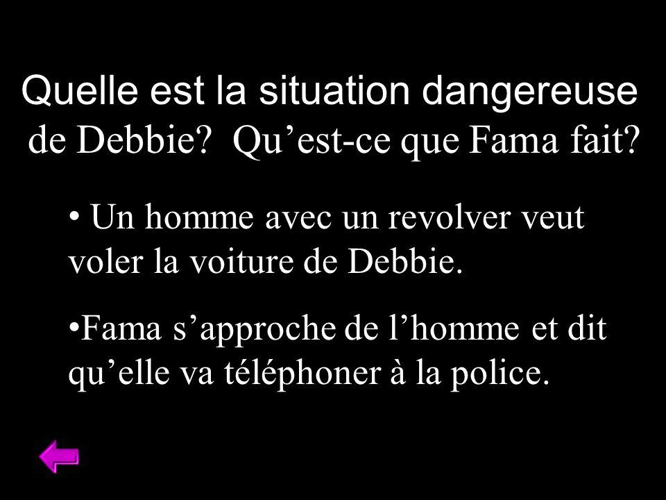 Quelle est la situation dangereuse de Debbie? Quest-ce que Fama fait? Un homme avec un revolver veut voler la voiture de Debbie. Fama sapproche de lho