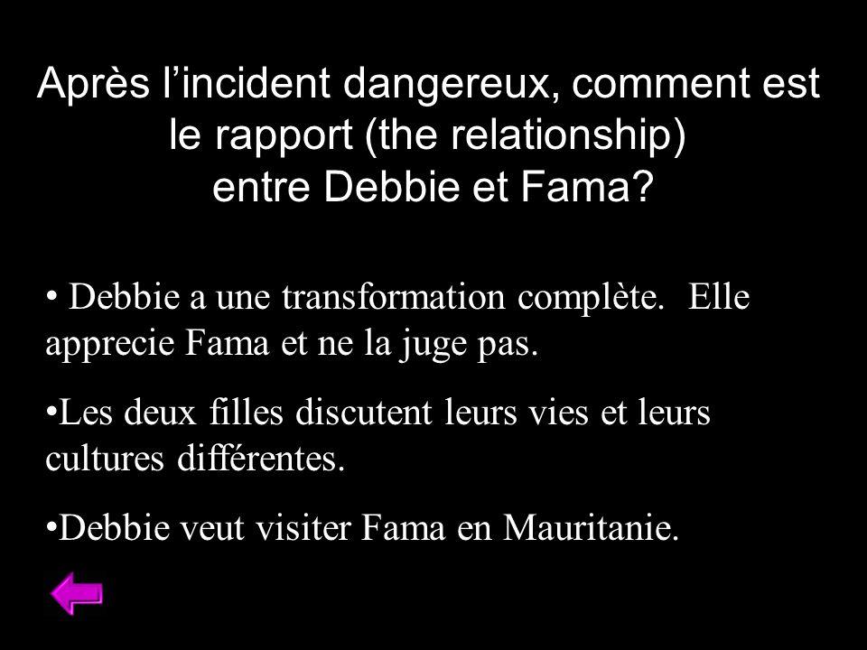 Après lincident dangereux, comment est le rapport (the relationship) entre Debbie et Fama? Debbie a une transformation complète. Elle apprecie Fama et