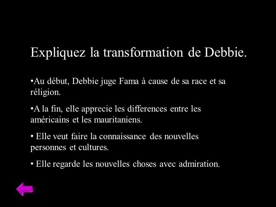 Expliquez la transformation de Debbie. Au début, Debbie juge Fama à cause de sa race et sa réligion. A la fin, elle apprecie les differences entre les