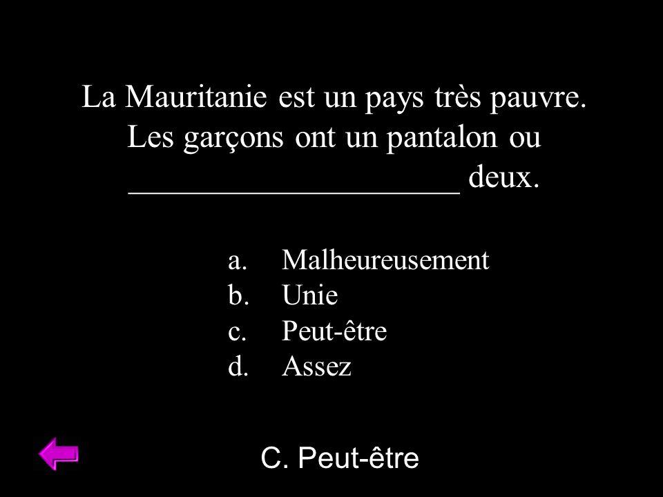 C. Peut-être La Mauritanie est un pays très pauvre. Les garçons ont un pantalon ou ____________________ deux. a.Malheureusement b.Unie c.Peut-être d.A