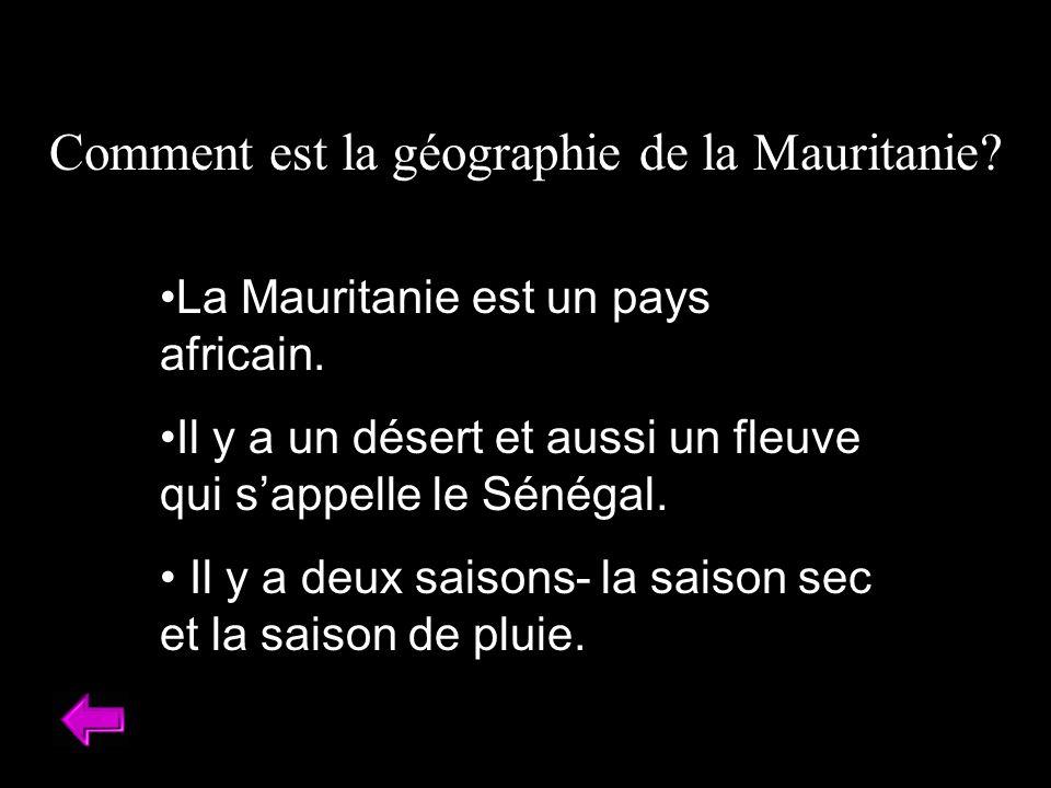 Comment est la géographie de la Mauritanie? La Mauritanie est un pays africain. Il y a un désert et aussi un fleuve qui sappelle le Sénégal. Il y a de