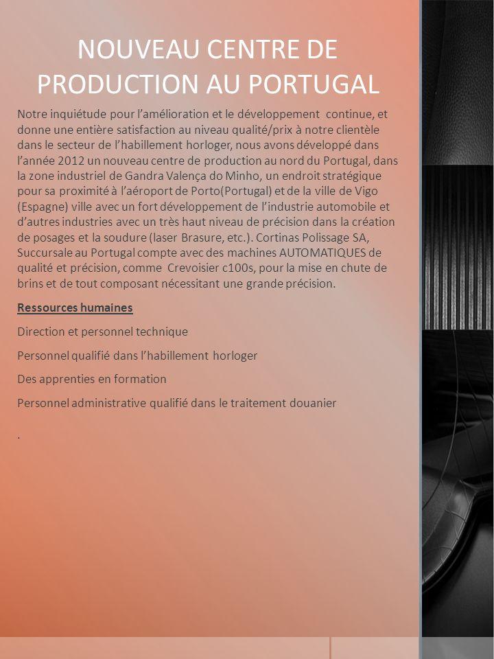 NOUVEAU CENTRE DE PRODUCTION AU PORTUGAL Notre inquiétude pour lamélioration et le développement continue, et donne une entière satisfaction au niveau qualité/prix à notre clientèle dans le secteur de lhabillement horloger, nous avons développé dans lannée 2012 un nouveau centre de production au nord du Portugal, dans la zone industriel de Gandra Valença do Minho, un endroit stratégique pour sa proximité à laéroport de Porto(Portugal) et de la ville de Vigo (Espagne) ville avec un fort développement de lindustrie automobile et dautres industries avec un très haut niveau de précision dans la création de posages et la soudure (laser Brasure, etc.).