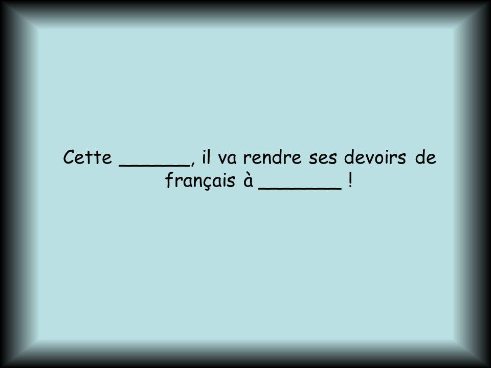 Cette ______, il va rendre ses devoirs de français à _______ !