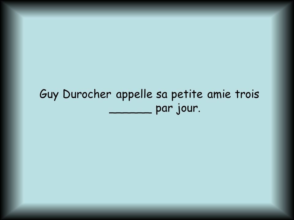 Guy Durocher appelle sa petite amie trois ______ par jour.