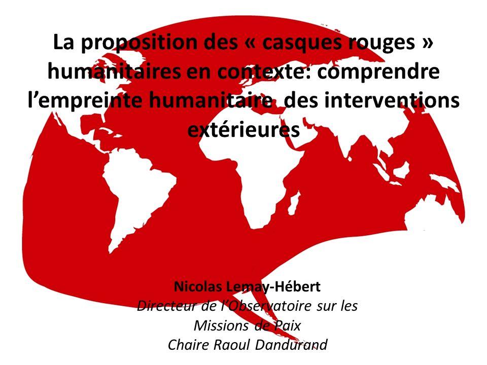 La proposition des « casques rouges » humanitaires en contexte: comprendre lempreinte humanitaire des interventions extérieures Nicolas Lemay-Hébert Directeur de lObservatoire sur les Missions de Paix Chaire Raoul Dandurand